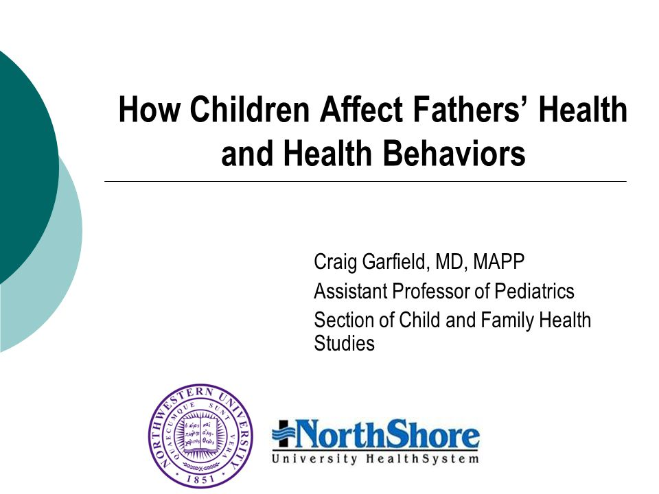 How Children Affect Fathers' Health and Health Behaviors Craig Garfield, MD, MAPP Assistant Professor of Pediatrics Section of Child and Family Health