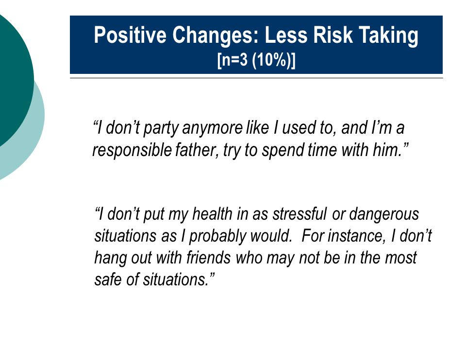 """I don't party anymore like I used to, and I'm a responsible father, try to spend time with him."" Positive Changes: Less Risk Taking [n=3 (10%)] ""I do"
