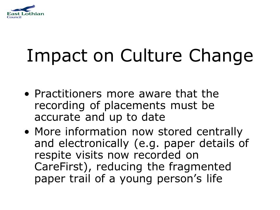 Impact on Culture Change Practitioners more aware that the recording of placements must be accurate and up to date More information now stored centrally and electronically (e.g.