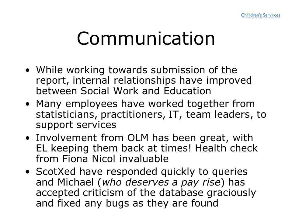 Communication While working towards submission of the report, internal relationships have improved between Social Work and Education Many employees have worked together from statisticians, practitioners, IT, team leaders, to support services Involvement from OLM has been great, with EL keeping them back at times.
