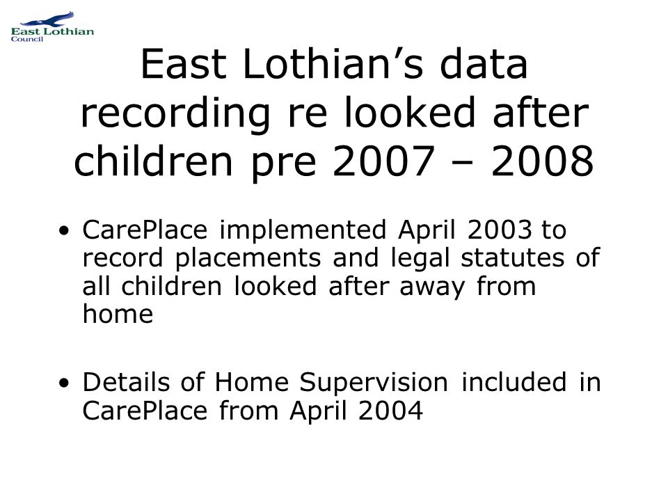 East Lothian's data recording re looked after children pre 2007 – 2008 CarePlace implemented April 2003 to record placements and legal statutes of all