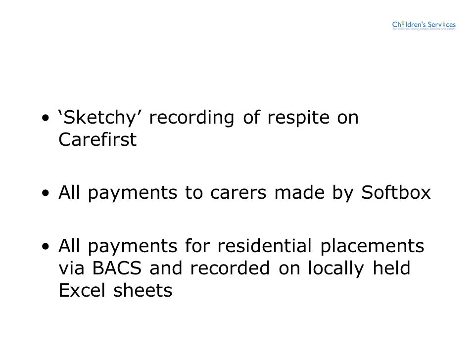 'Sketchy' recording of respite on Carefirst All payments to carers made by Softbox All payments for residential placements via BACS and recorded on lo