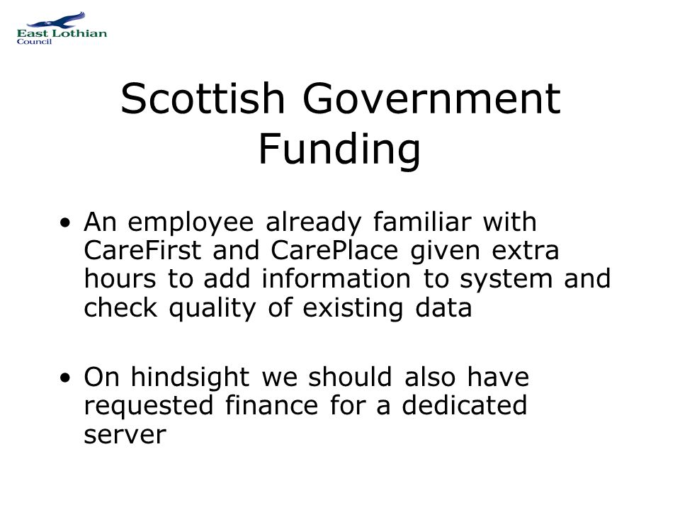 Scottish Government Funding An employee already familiar with CareFirst and CarePlace given extra hours to add information to system and check quality of existing data On hindsight we should also have requested finance for a dedicated server