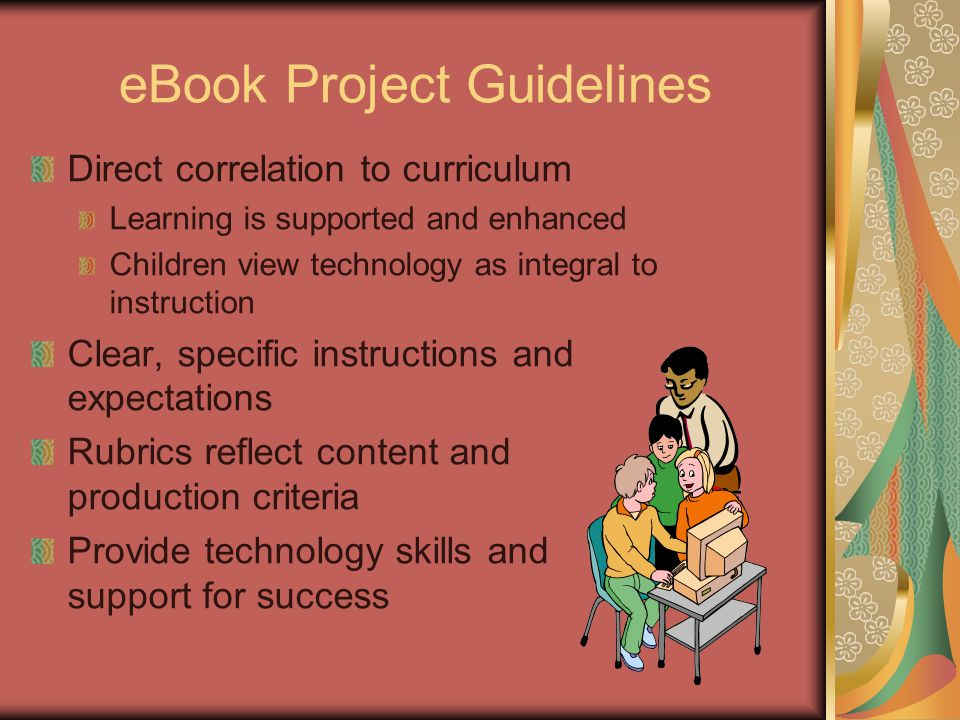 eBook Project Guidelines Direct correlation to curriculum Learning is supported and enhanced Children view technology as integral to instruction Clear, specific instructions and expectations Rubrics reflect content and production criteria Provide technology skills and support for success