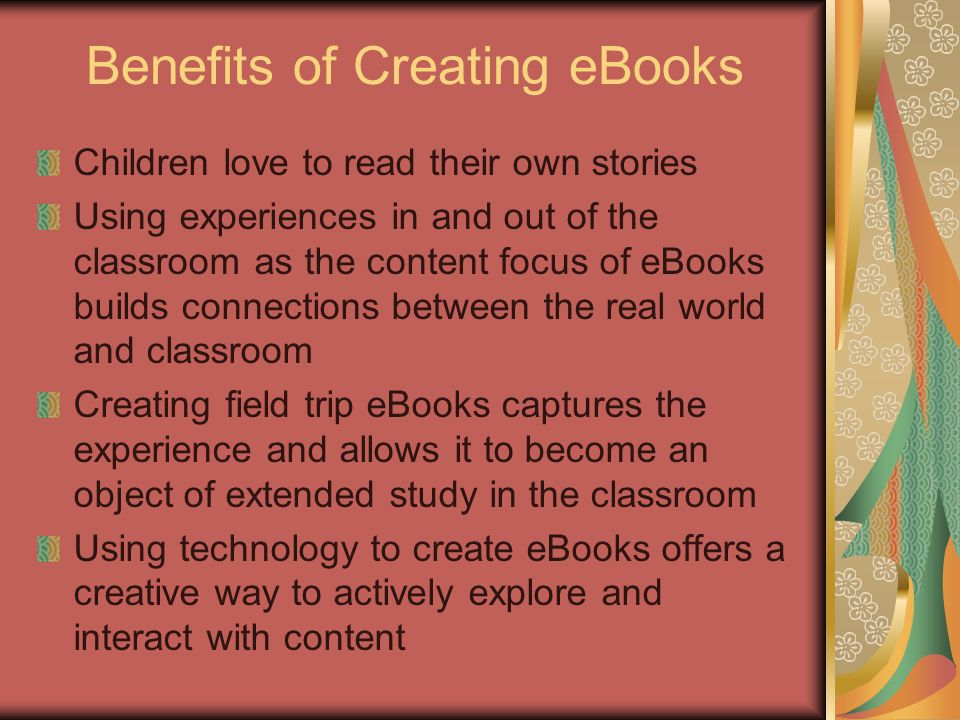 Benefits of Creating eBooks Children love to read their own stories Using experiences in and out of the classroom as the content focus of eBooks builds connections between the real world and classroom Creating field trip eBooks captures the experience and allows it to become an object of extended study in the classroom Using technology to create eBooks offers a creative way to actively explore and interact with content