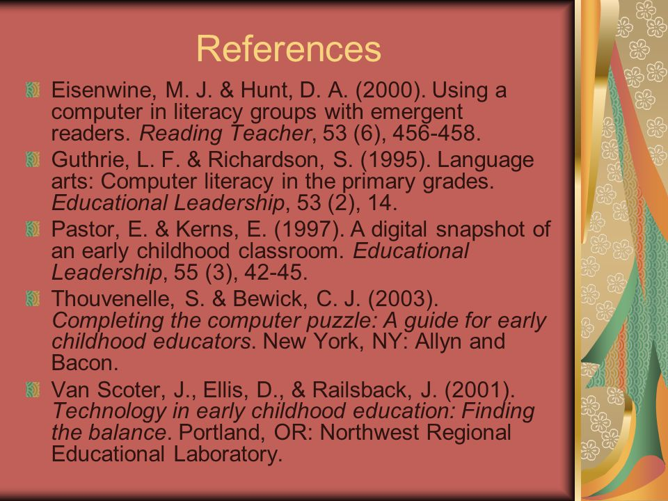References Eisenwine, M. J. & Hunt, D. A. (2000). Using a computer in literacy groups with emergent readers. Reading Teacher, 53 (6), 456-458. Guthrie