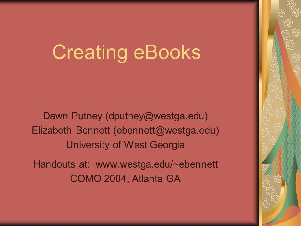 Creating eBooks Dawn Putney Elizabeth Bennett University of West Georgia Handouts at:   COMO 2004, Atlanta GA