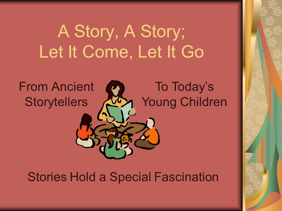 To Today's Young Children A Story, A Story; Let It Come, Let It Go From Ancient Storytellers Stories Hold a Special Fascination
