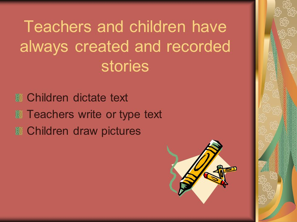 Teachers and children have always created and recorded stories Children dictate text Teachers write or type text Children draw pictures