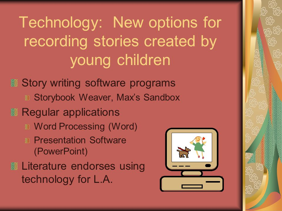 Technology: New options for recording stories created by young children Story writing software programs Storybook Weaver, Max's Sandbox Regular applications Word Processing (Word) Presentation Software (PowerPoint) Literature endorses using technology for L.A.