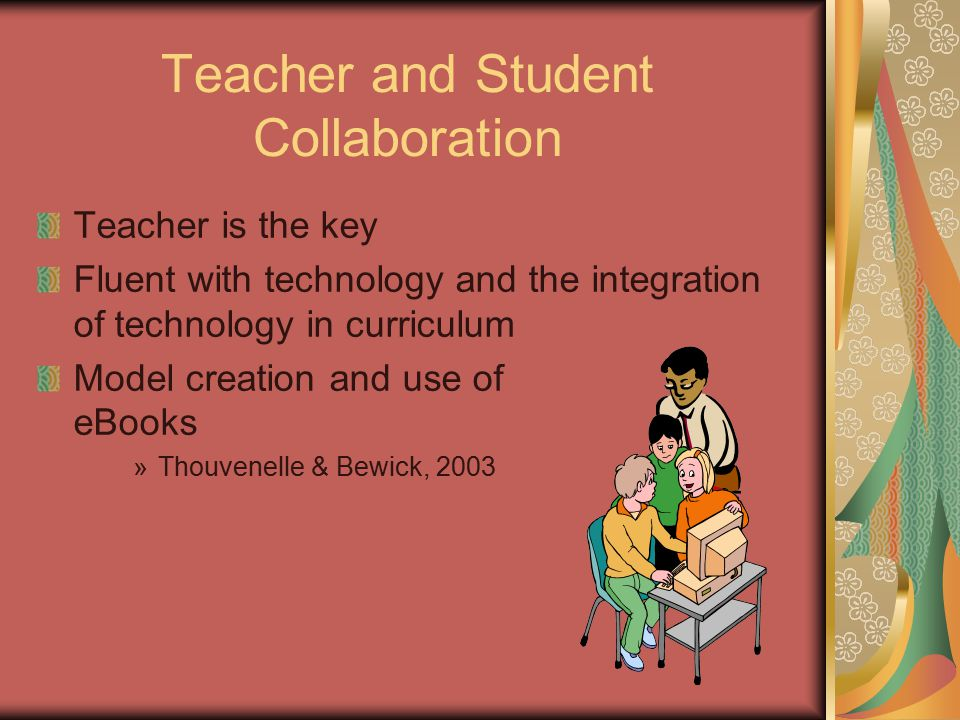Teacher and Student Collaboration Teacher is the key Fluent with technology and the integration of technology in curriculum Model creation and use of eBooks »Thouvenelle & Bewick, 2003