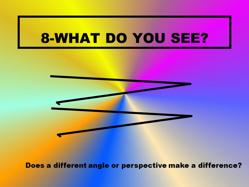 8-WHAT DO YOU SEE? Does a different angle or perspective make a difference?