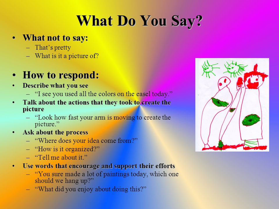 What Do You Say. What not to say:What not to say: –That's pretty –What is it a picture of.