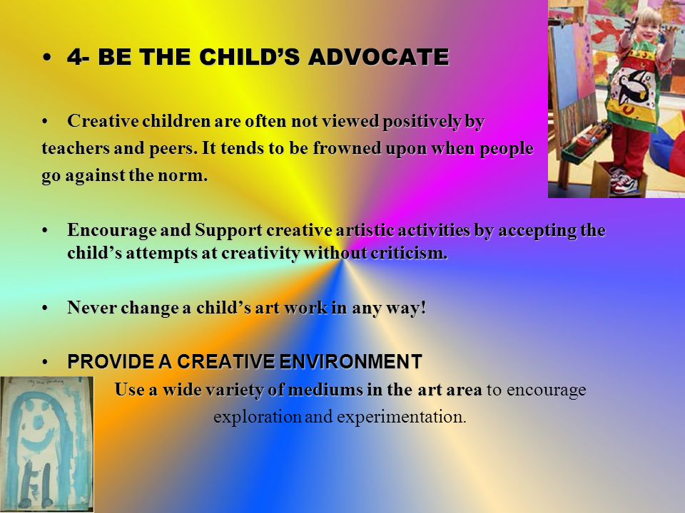 4- BE THE CHILD'S ADVOCATE4- BE THE CHILD'S ADVOCATE Creative children are often not viewed positively byCreative children are often not viewed positively by teachers and peers.