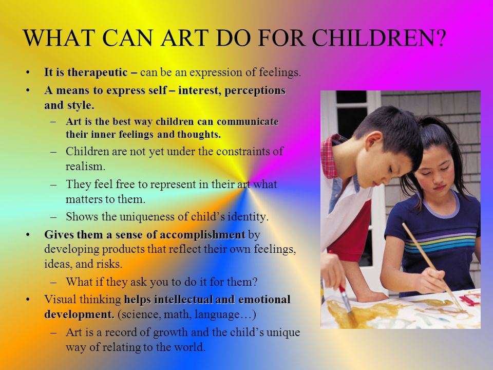 WHAT CAN ART DO FOR CHILDREN. It is therapeutic – can be an expression of feelings.