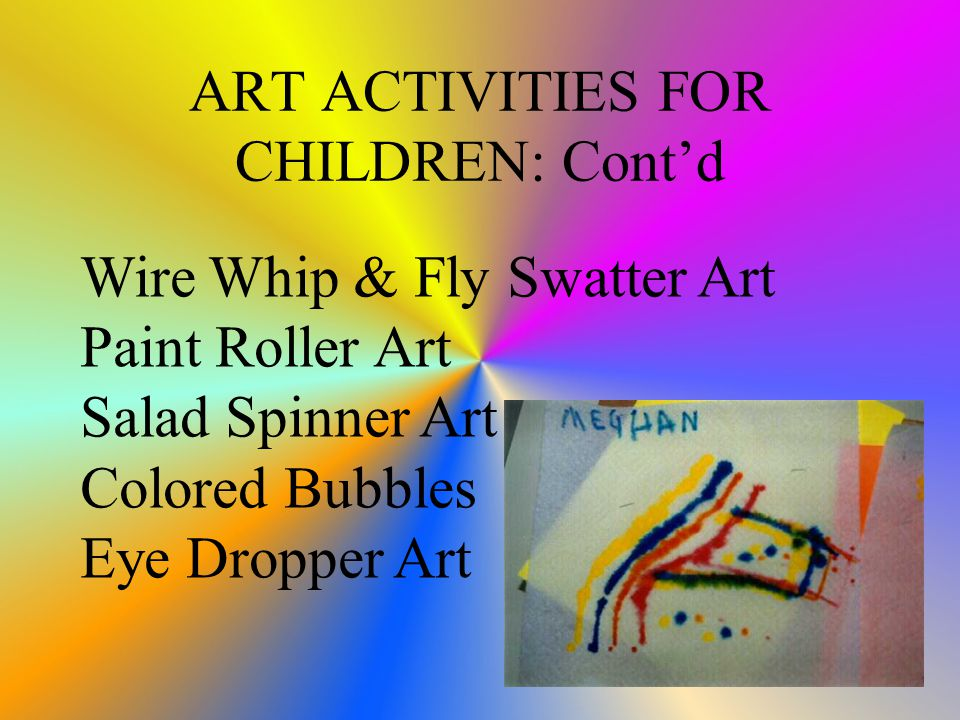 ART ACTIVITIES FOR CHILDREN: Cont'd Wire Whip & Fly Swatter Art Paint Roller Art Salad Spinner Art Colored Bubbles Eye Dropper Art