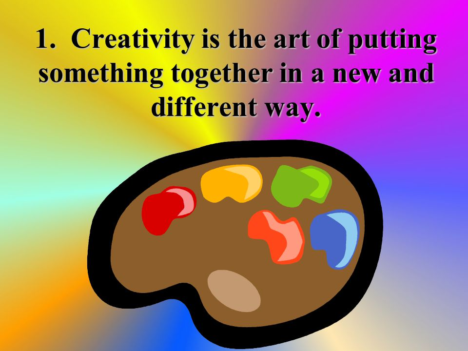 1. Creativity is the art of putting something together in a new and different way.