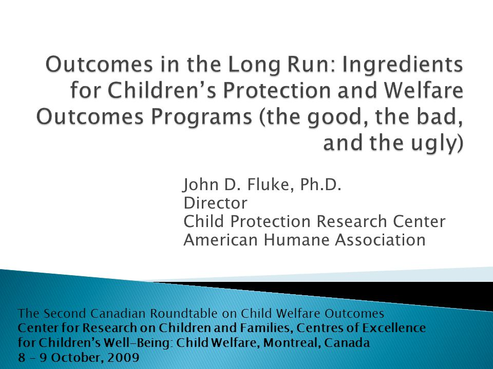 John D. Fluke, Ph.D. Director Child Protection Research Center American Humane Association The Second Canadian Roundtable on Child Welfare Outcomes Ce