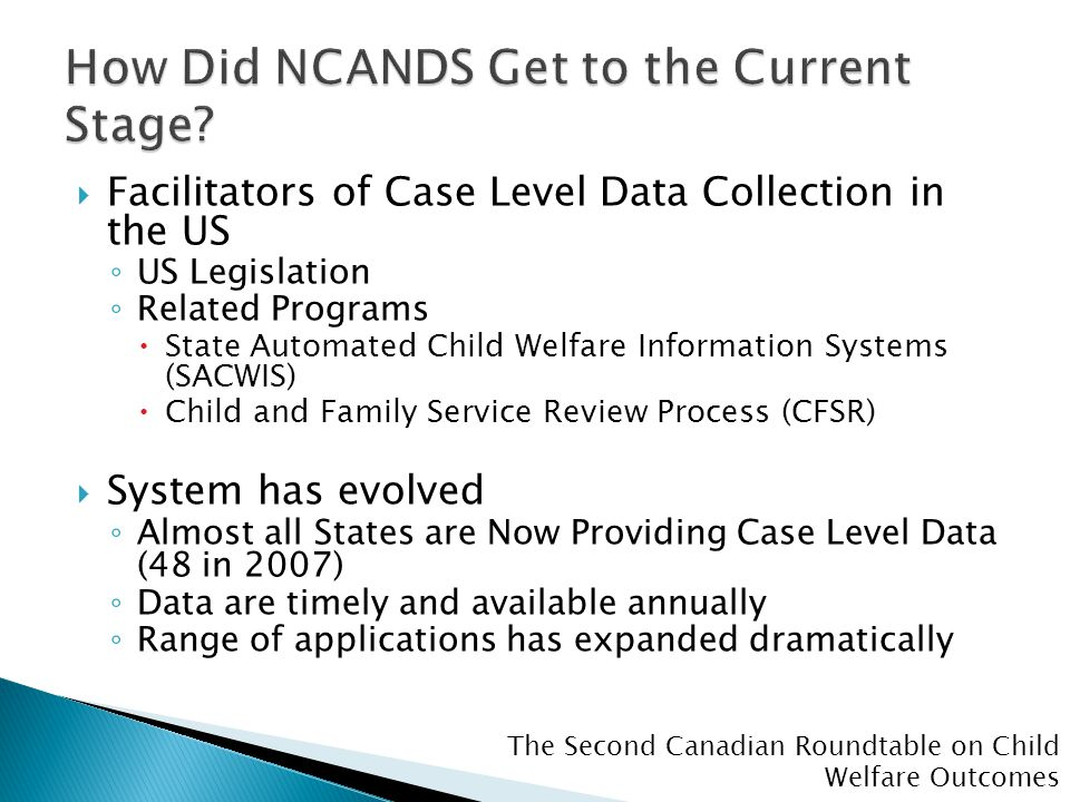 The Second Canadian Roundtable on Child Welfare Outcomes  Facilitators of Case Level Data Collection in the US ◦ US Legislation ◦ Related Programs  State Automated Child Welfare Information Systems (SACWIS)  Child and Family Service Review Process (CFSR)  System has evolved ◦ Almost all States are Now Providing Case Level Data (48 in 2007) ◦ Data are timely and available annually ◦ Range of applications has expanded dramatically
