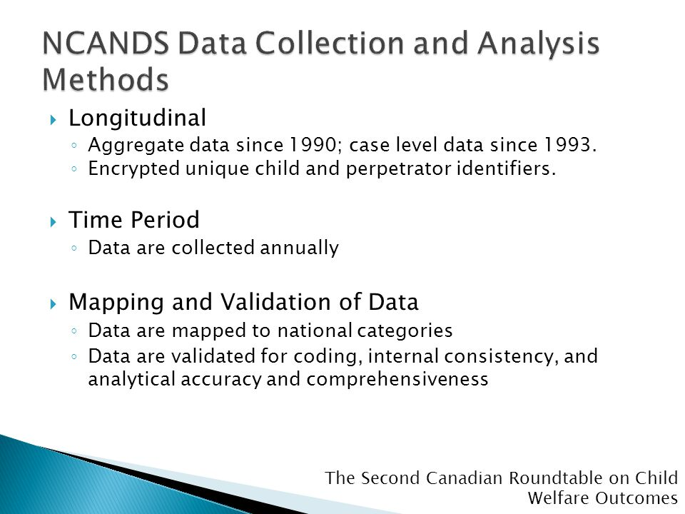 The Second Canadian Roundtable on Child Welfare Outcomes  Longitudinal ◦ Aggregate data since 1990; case level data since 1993.