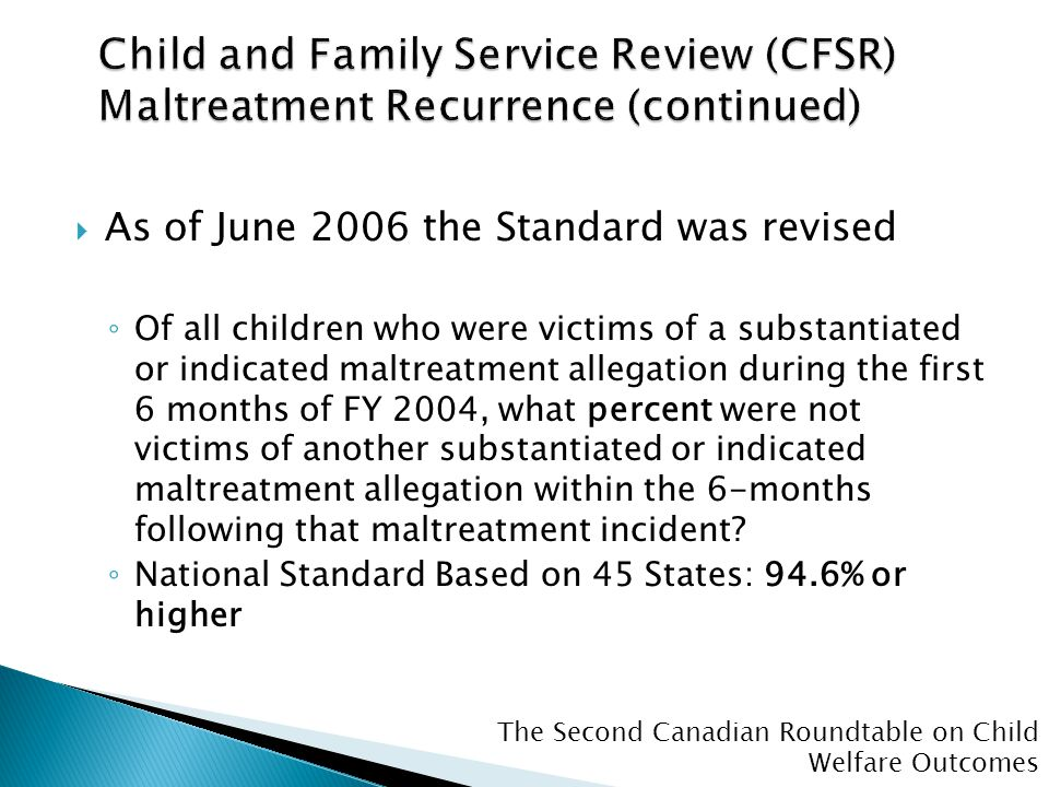 The Second Canadian Roundtable on Child Welfare Outcomes  As of June 2006 the Standard was revised ◦ Of all children who were victims of a substantia
