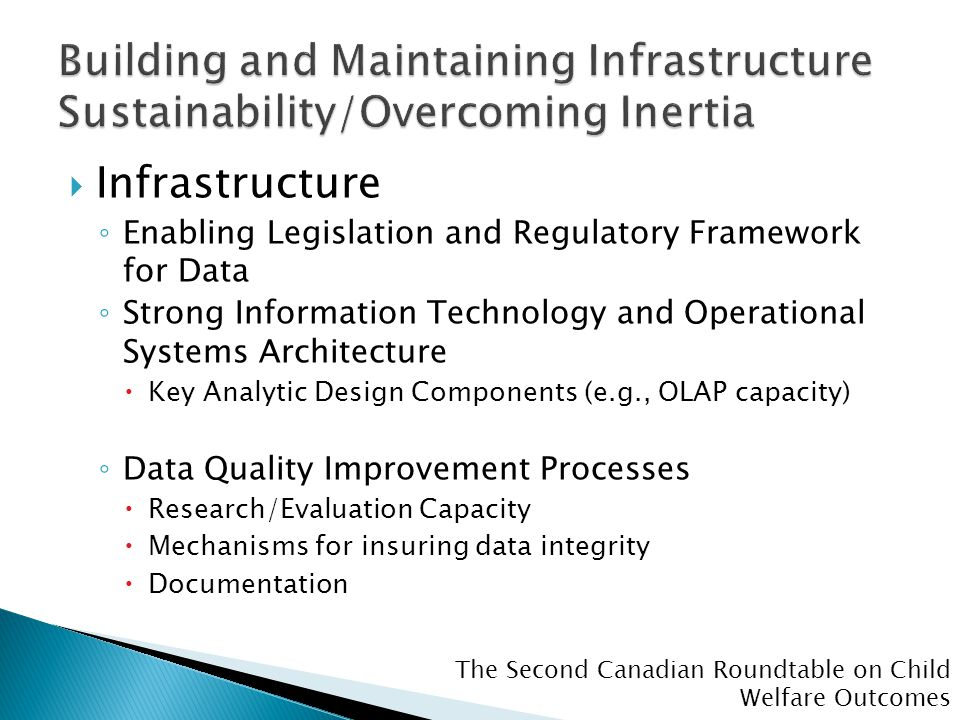 The Second Canadian Roundtable on Child Welfare Outcomes  Infrastructure ◦ Enabling Legislation and Regulatory Framework for Data ◦ Strong Information Technology and Operational Systems Architecture  Key Analytic Design Components (e.g., OLAP capacity) ◦ Data Quality Improvement Processes  Research/Evaluation Capacity  Mechanisms for insuring data integrity  Documentation