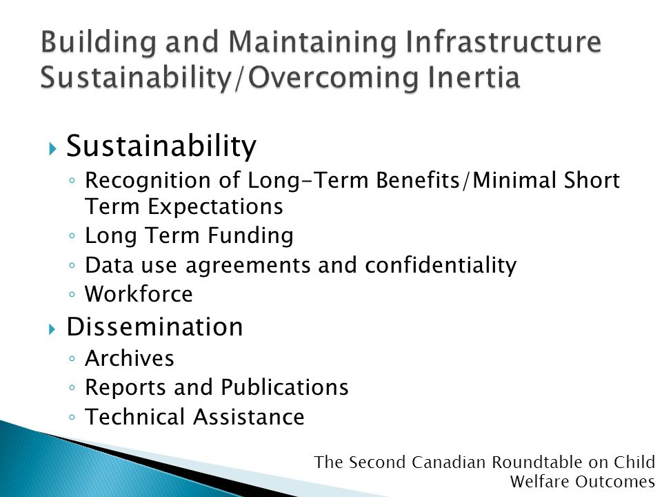 The Second Canadian Roundtable on Child Welfare Outcomes  Sustainability ◦ Recognition of Long-Term Benefits/Minimal Short Term Expectations ◦ Long T