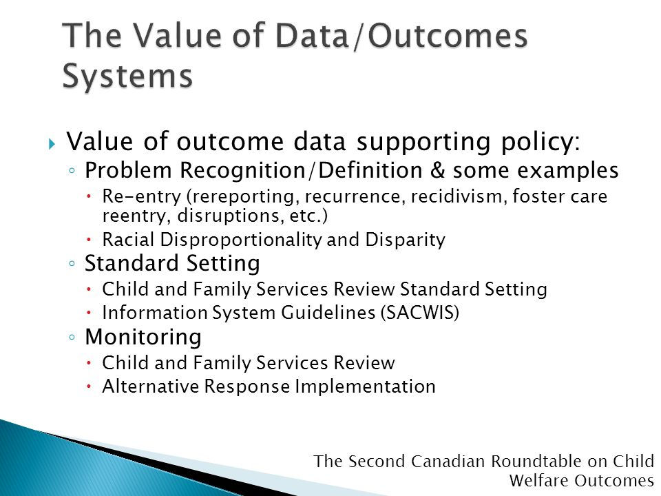 The Second Canadian Roundtable on Child Welfare Outcomes  Value of outcome data supporting policy: ◦ Problem Recognition/Definition & some examples  Re-entry (rereporting, recurrence, recidivism, foster care reentry, disruptions, etc.)  Racial Disproportionality and Disparity ◦ Standard Setting  Child and Family Services Review Standard Setting  Information System Guidelines (SACWIS) ◦ Monitoring  Child and Family Services Review  Alternative Response Implementation