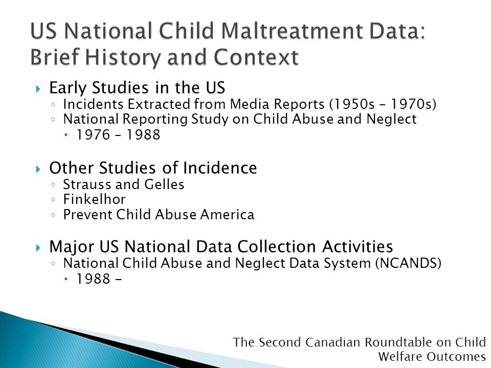 The Second Canadian Roundtable on Child Welfare Outcomes  Early Studies in the US ◦ Incidents Extracted from Media Reports (1950s – 1970s) ◦ National Reporting Study on Child Abuse and Neglect  1976 – 1988  Other Studies of Incidence ◦ Strauss and Gelles ◦ Finkelhor ◦ Prevent Child Abuse America  Major US National Data Collection Activities ◦ National Child Abuse and Neglect Data System (NCANDS)  1988 -