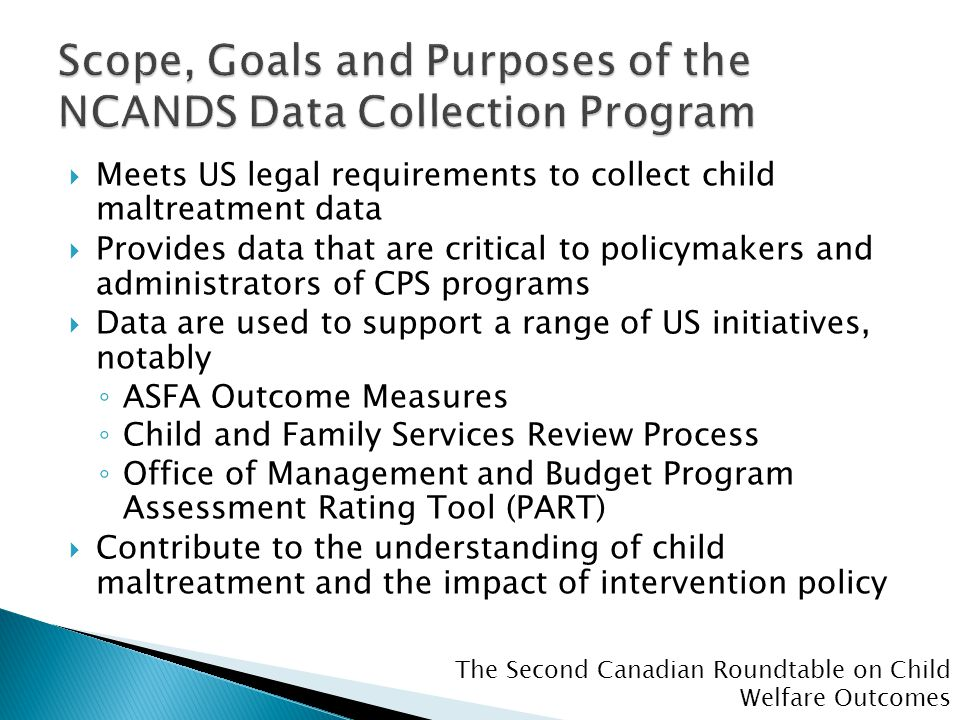 The Second Canadian Roundtable on Child Welfare Outcomes  Meets US legal requirements to collect child maltreatment data  Provides data that are critical to policymakers and administrators of CPS programs  Data are used to support a range of US initiatives, notably ◦ ASFA Outcome Measures ◦ Child and Family Services Review Process ◦ Office of Management and Budget Program Assessment Rating Tool (PART)  Contribute to the understanding of child maltreatment and the impact of intervention policy
