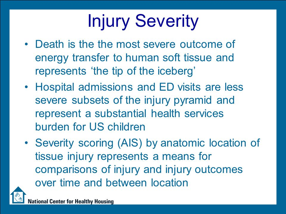Injury Severity Death is the the most severe outcome of energy transfer to human soft tissue and represents 'the tip of the iceberg' Hospital admissions and ED visits are less severe subsets of the injury pyramid and represent a substantial health services burden for US children Severity scoring (AIS) by anatomic location of tissue injury represents a means for comparisons of injury and injury outcomes over time and between location