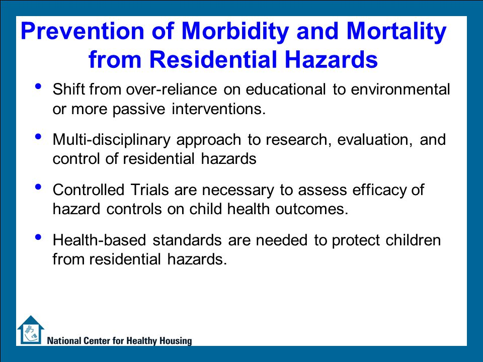 Prevention of Morbidity and Mortality from Residential Hazards Shift from over-reliance on educational to environmental or more passive interventions.