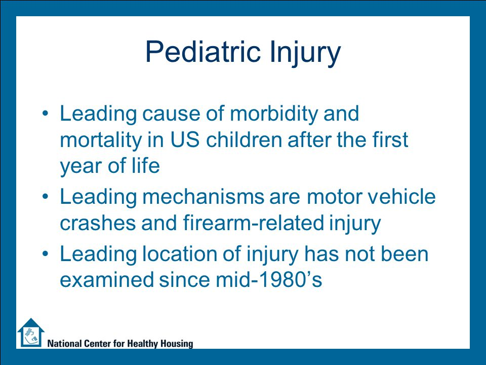 Pediatric Injury Leading cause of morbidity and mortality in US children after the first year of life Leading mechanisms are motor vehicle crashes and firearm-related injury Leading location of injury has not been examined since mid-1980's