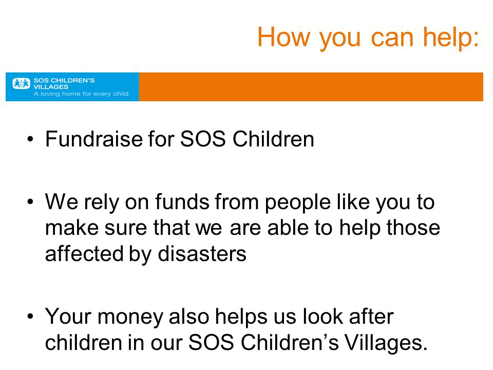 How you can help: Fundraise for SOS Children We rely on funds from people like you to make sure that we are able to help those affected by disasters Your money also helps us look after children in our SOS Children's Villages.