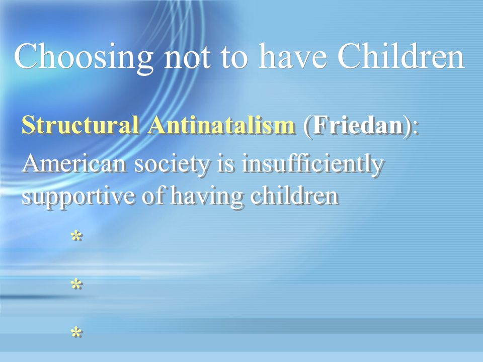 Choosing not to have Children Structural Antinatalism (Friedan): American society is insufficiently supportive of having children * Structural Antinatalism (Friedan): American society is insufficiently supportive of having children * * *
