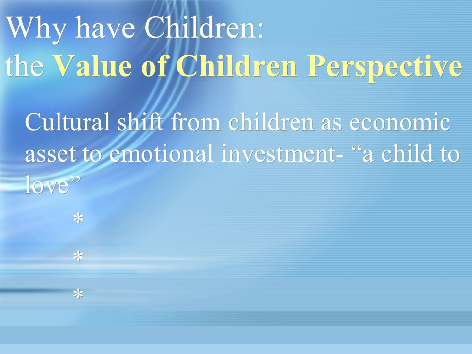 Why have Children: the Value of Children Perspective Cultural shift from children as economic asset to emotional investment- a child to love * Cultural shift from children as economic asset to emotional investment- a child to love * * *