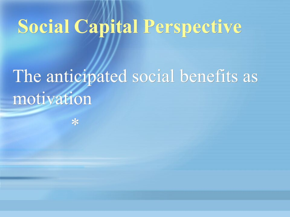 Social Capital Perspective The anticipated social benefits as motivation * The anticipated social benefits as motivation *