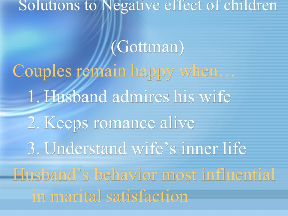 Solutions to Negative effect of children (Gottman) Couples remain happy when… 1.Husband admires his wife 2.Keeps romance alive 3.Understand wife's inn