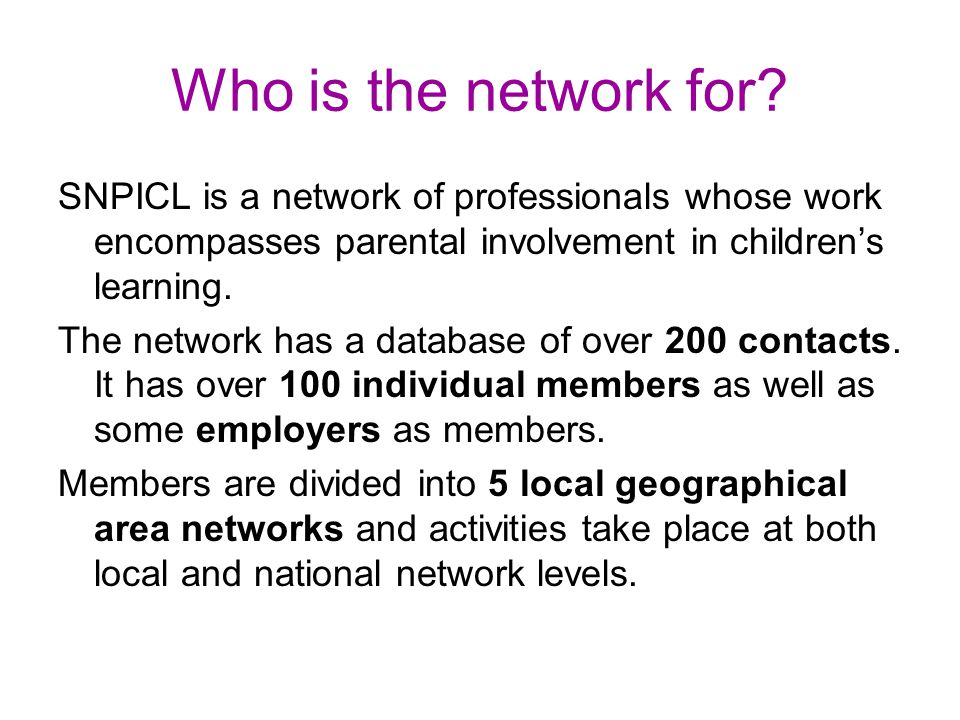 Who is the network for? SNPICL is a network of professionals whose work encompasses parental involvement in children's learning. The network has a dat