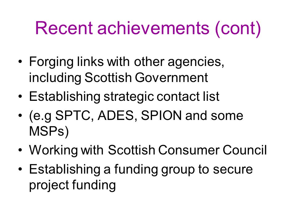 Recent achievements (cont) Forging links with other agencies, including Scottish Government Establishing strategic contact list (e.g SPTC, ADES, SPION