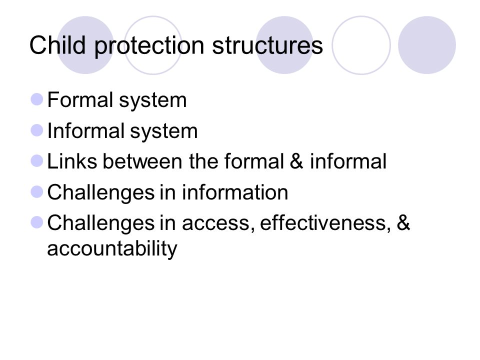 Child protection structures Formal system Informal system Links between the formal & informal Challenges in information Challenges in access, effectiveness, & accountability