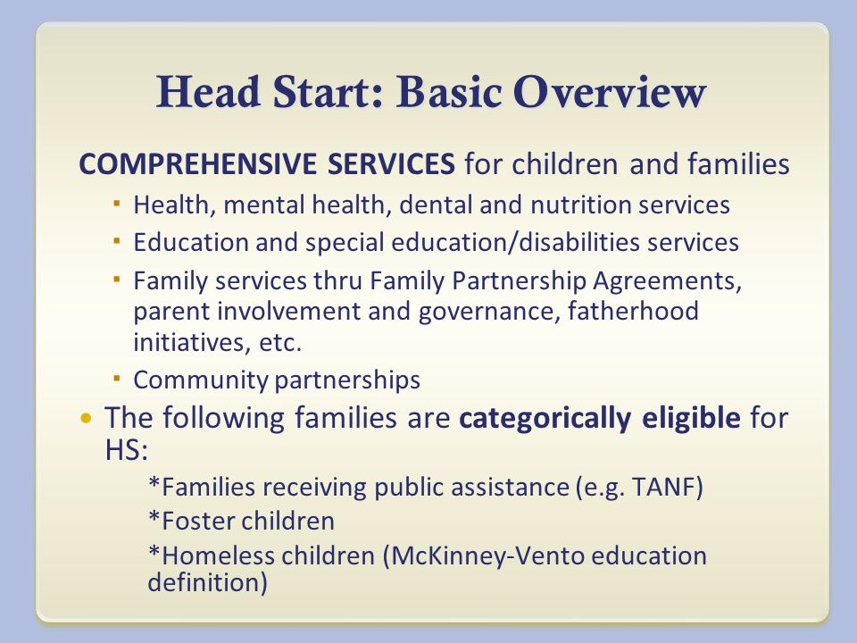 Head Start: Basic Overview COMPREHENSIVE SERVICES for children and families  Health, mental health, dental and nutrition services  Education and special education/disabilities services  Family services thru Family Partnership Agreements, parent involvement and governance, fatherhood initiatives, etc.