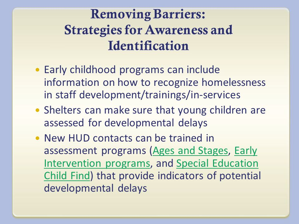Removing Barriers: Strategies for Awareness and Identification Early childhood programs can include information on how to recognize homelessness in staff development/trainings/in-services Shelters can make sure that young children are assessed for developmental delays New HUD contacts can be trained in assessment programs (Ages and Stages, Early Intervention programs, and Special Education Child Find) that provide indicators of potential developmental delaysAges and StagesEarly Intervention programsSpecial Education Child Find
