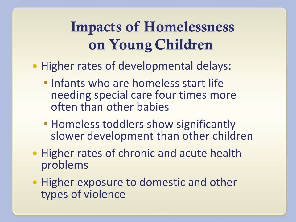 Impacts of Homelessness on Young Children Impacts of Homelessness on Young Children Higher rates of developmental delays:  Infants who are homeless start life needing special care four times more often than other babies  Homeless toddlers show significantly slower development than other children Higher rates of chronic and acute health problems Higher exposure to domestic and other types of violence