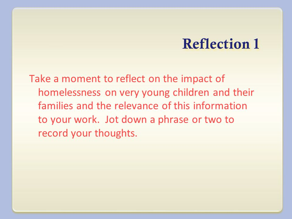 Reflection 1 Take a moment to reflect on the impact of homelessness on very young children and their families and the relevance of this information to your work.