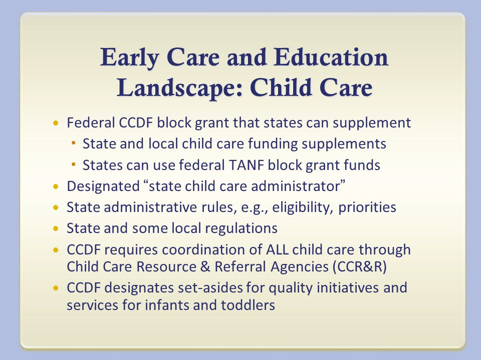 Early Care and Education Landscape: Child Care Federal CCDF block grant that states can supplement  State and local child care funding supplements  States can use federal TANF block grant funds Designated state child care administrator State administrative rules, e.g., eligibility, priorities State and some local regulations CCDF requires coordination of ALL child care through Child Care Resource & Referral Agencies (CCR&R) CCDF designates set-asides for quality initiatives and services for infants and toddlers