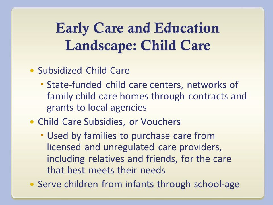 Early Care and Education Landscape: Child Care Subsidized Child Care  State-funded child care centers, networks of family child care homes through contracts and grants to local agencies Child Care Subsidies, or Vouchers  Used by families to purchase care from licensed and unregulated care providers, including relatives and friends, for the care that best meets their needs Serve children from infants through school-age