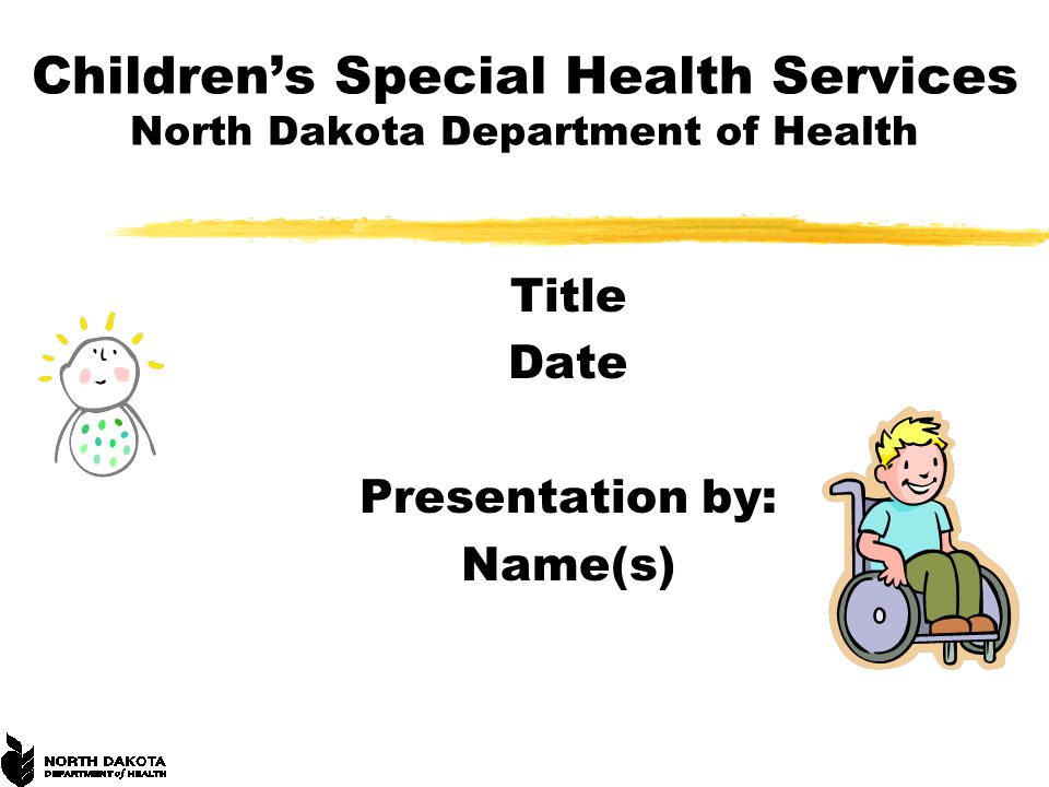 Children's Special Health Services North Dakota Department of Health Title Date Presentation by: Name(s)