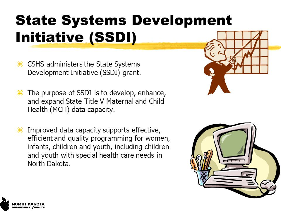 State Systems Development Initiative (SSDI) zCSHS administers the State Systems Development Initiative (SSDI) grant. zThe purpose of SSDI is to develo
