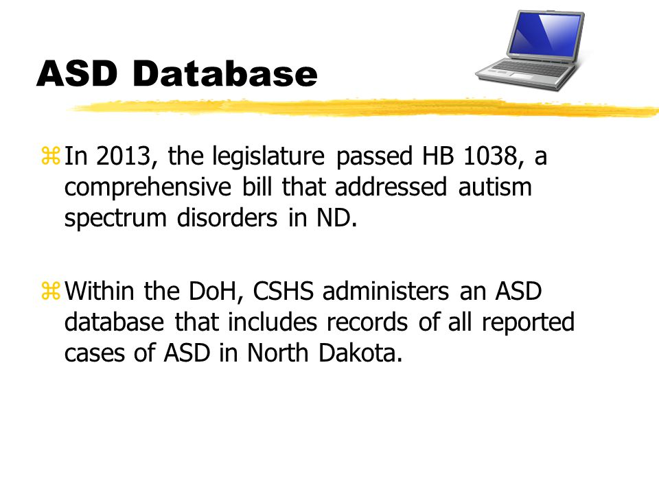 ASD Database zIn 2013, the legislature passed HB 1038, a comprehensive bill that addressed autism spectrum disorders in ND. zWithin the DoH, CSHS admi